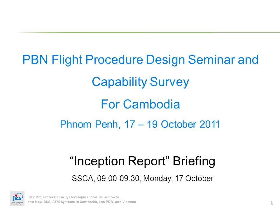 The Project for Capacity Development for Transition to the New CNS/ATM Systems in Cambodia, Lao PDR, and Vietnam Monday, 17 14:00Session 4: Overview of PBN Flight Procedure Development and Implementation in Cambodia-Roles of SSCA and air navigation service providers (ANSPs), PBN Roadmap and Implementation Plan, etc (Cambodian counterparts) 14:30Session 5: PBN To Improve Flight Efficiency in Japan (JICA Expert) 15:00Coffee Break 15:15Session 6: Flight Procedure Design Implementation in Japan- Situational Awareness, Flight Procedure Design, and Quality Assurance System (JICA Expert) 15:45Session 7: Questions and Answers 16:00Summary 16:30Closing Remarks by H.E.
