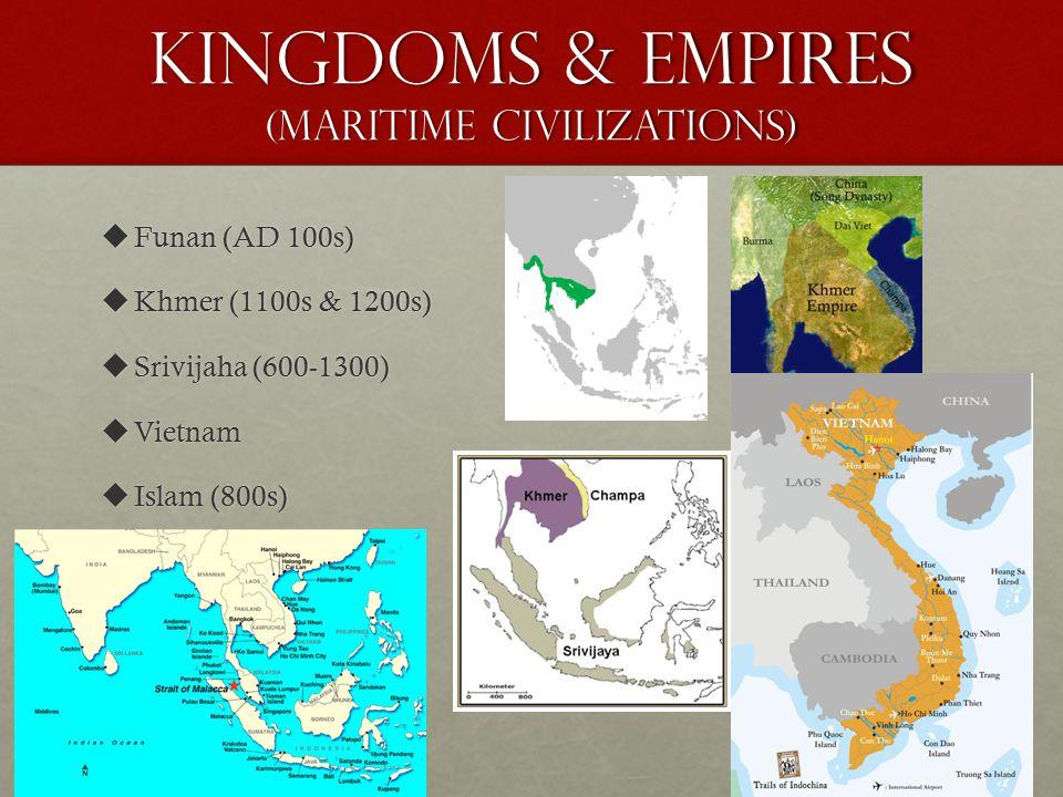 Kingdoms & Empires (Maritime Civilizations)  Funan (AD 100s)  Khmer (1100s & 1200s)  Srivijaha (600-1300)  Vietnam  Islam (800s)