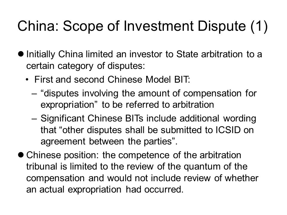 China: Scope of Investment Dispute (1) Initially China limited an investor to State arbitration to a certain category of disputes: First and second Chinese Model BIT: – disputes involving the amount of compensation for expropriation to be referred to arbitration –Significant Chinese BITs include additional wording that other disputes shall be submitted to ICSID on agreement between the parties .
