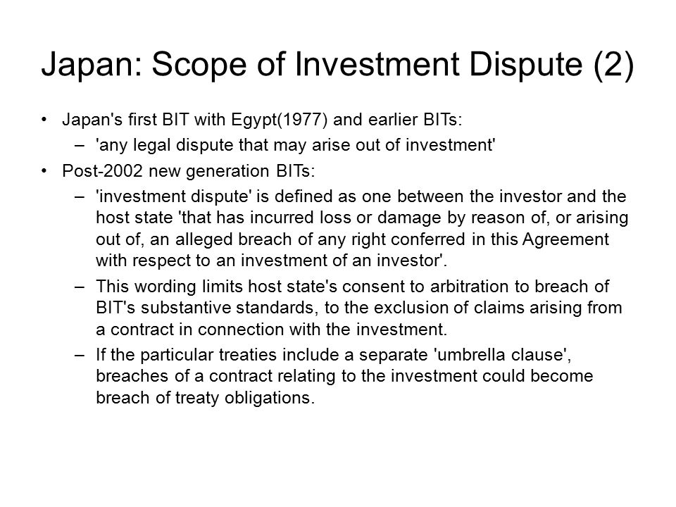 Japan: Scope of Investment Dispute (2) Japan s first BIT with Egypt(1977) and earlier BITs: – any legal dispute that may arise out of investment Post-2002 new generation BITs: – investment dispute is defined as one between the investor and the host state that has incurred loss or damage by reason of, or arising out of, an alleged breach of any right conferred in this Agreement with respect to an investment of an investor .