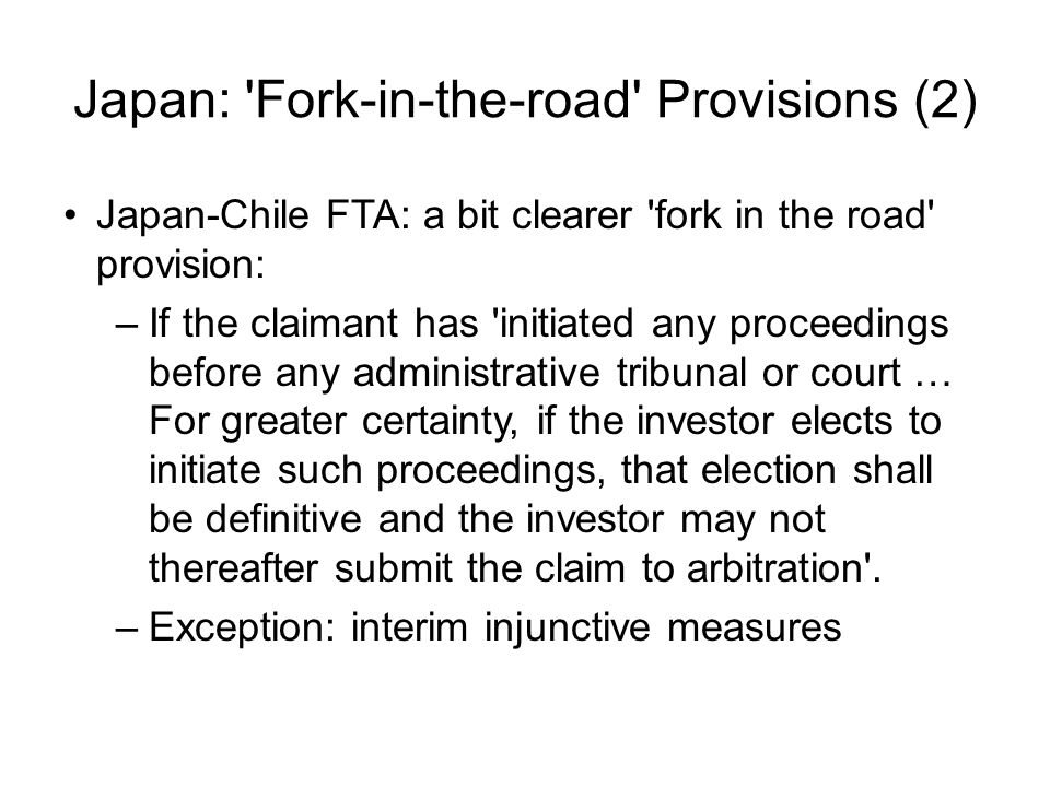 Japan: Fork-in-the-road Provisions (2) Japan-Chile FTA: a bit clearer fork in the road provision: –If the claimant has initiated any proceedings before any administrative tribunal or court … For greater certainty, if the investor elects to initiate such proceedings, that election shall be definitive and the investor may not thereafter submit the claim to arbitration .