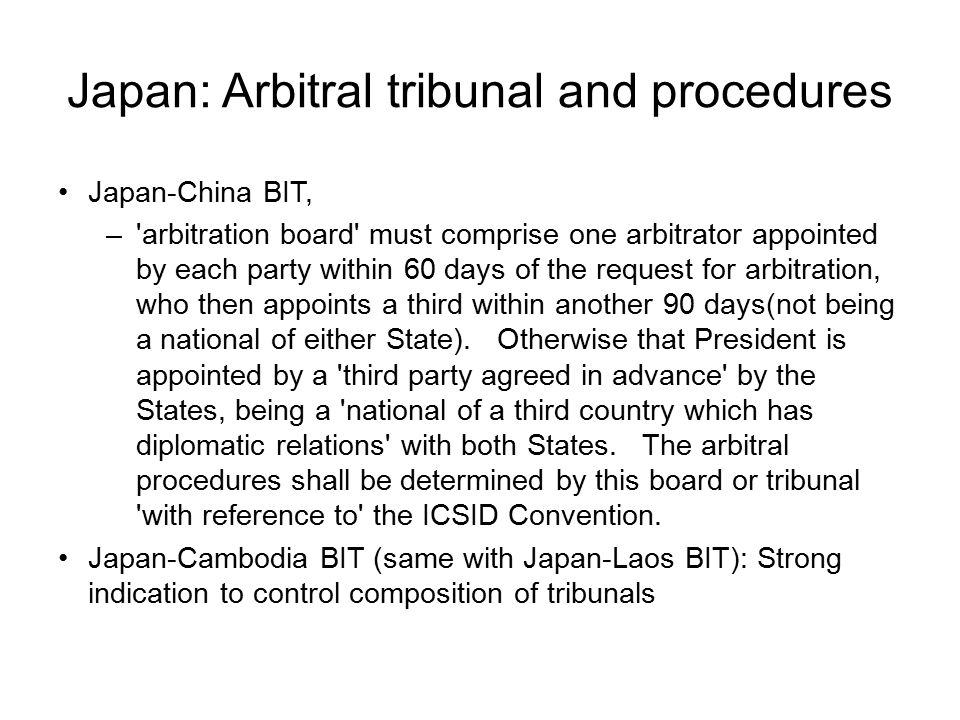 Japan: Arbitral tribunal and procedures Japan-China BIT, – arbitration board must comprise one arbitrator appointed by each party within 60 days of the request for arbitration, who then appoints a third within another 90 days(not being a national of either State).
