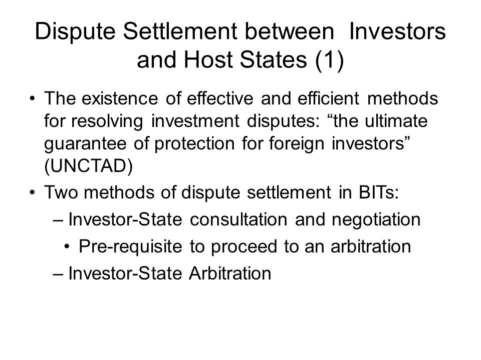 Dispute Settlement between Investors and Host States (1) The existence of effective and efficient methods for resolving investment disputes: the ultimate guarantee of protection for foreign investors (UNCTAD) Two methods of dispute settlement in BITs: –Investor-State consultation and negotiation Pre-requisite to proceed to an arbitration –Investor-State Arbitration