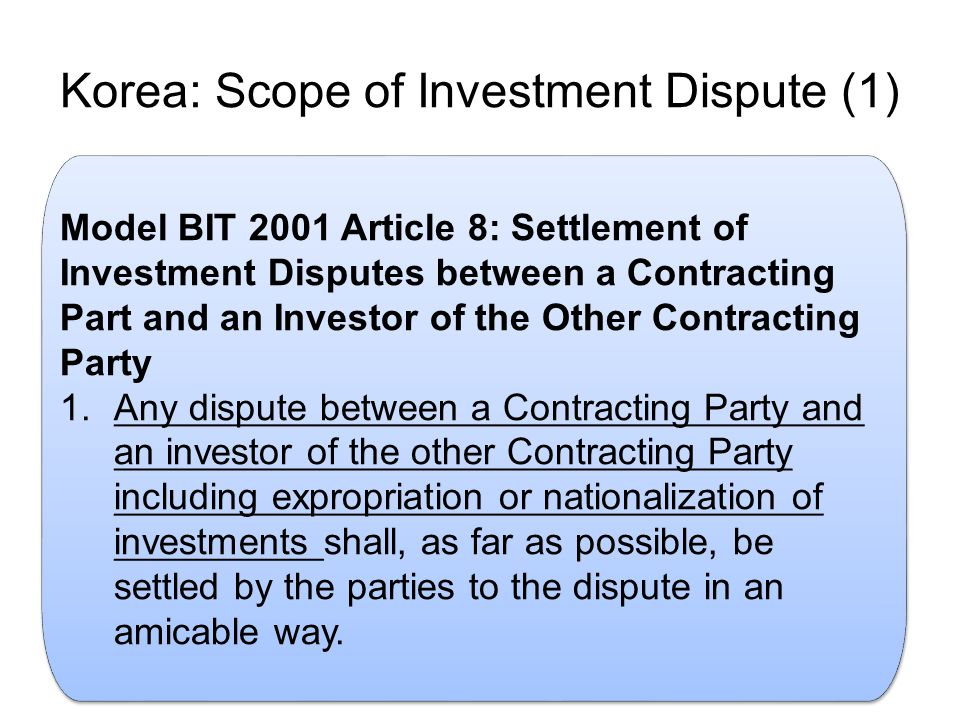 Korea: Scope of Investment Dispute (1) Model BIT 2001 Article 8: Settlement of Investment Disputes between a Contracting Part and an Investor of the Other Contracting Party 1.Any dispute between a Contracting Party and an investor of the other Contracting Party including expropriation or nationalization of investments shall, as far as possible, be settled by the parties to the dispute in an amicable way.