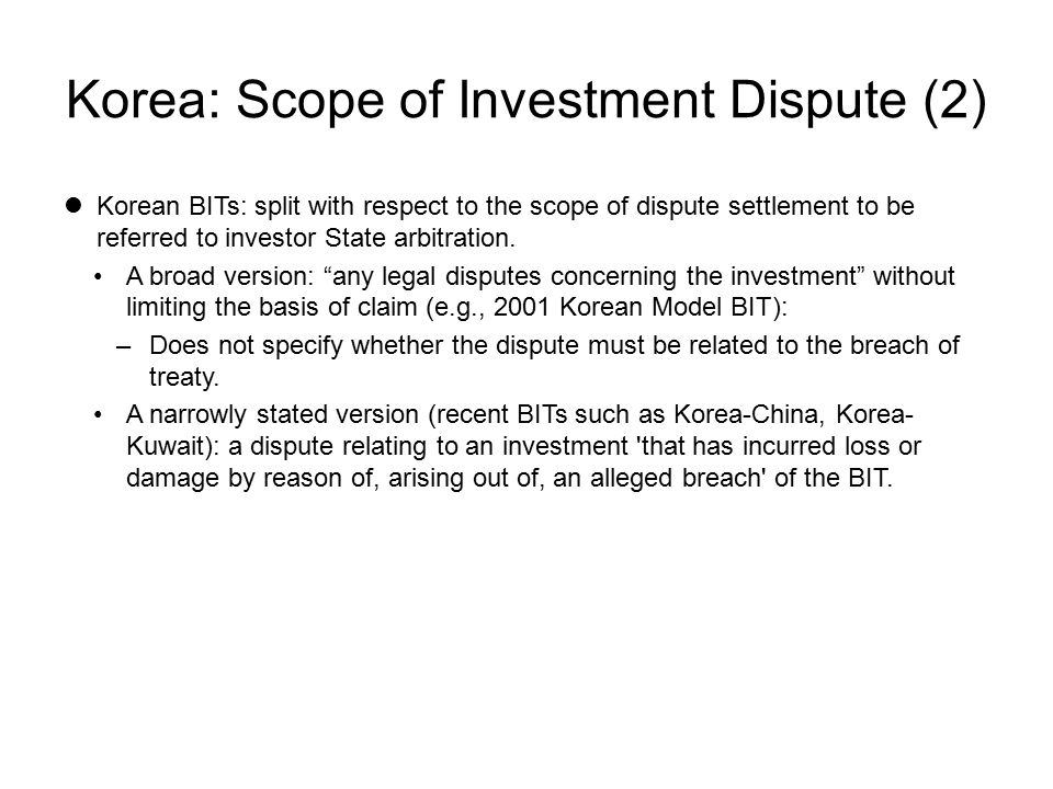 Korea: Scope of Investment Dispute (2) Korean BITs: split with respect to the scope of dispute settlement to be referred to investor State arbitration.