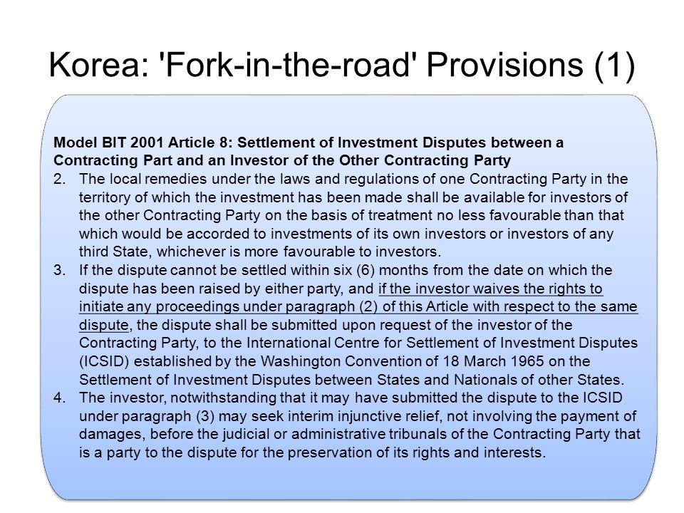 Korea: Fork-in-the-road Provisions (1) Model BIT 2001 Article 8: Settlement of Investment Disputes between a Contracting Part and an Investor of the Other Contracting Party 2.The local remedies under the laws and regulations of one Contracting Party in the territory of which the investment has been made shall be available for investors of the other Contracting Party on the basis of treatment no less favourable than that which would be accorded to investments of its own investors or investors of any third State, whichever is more favourable to investors.