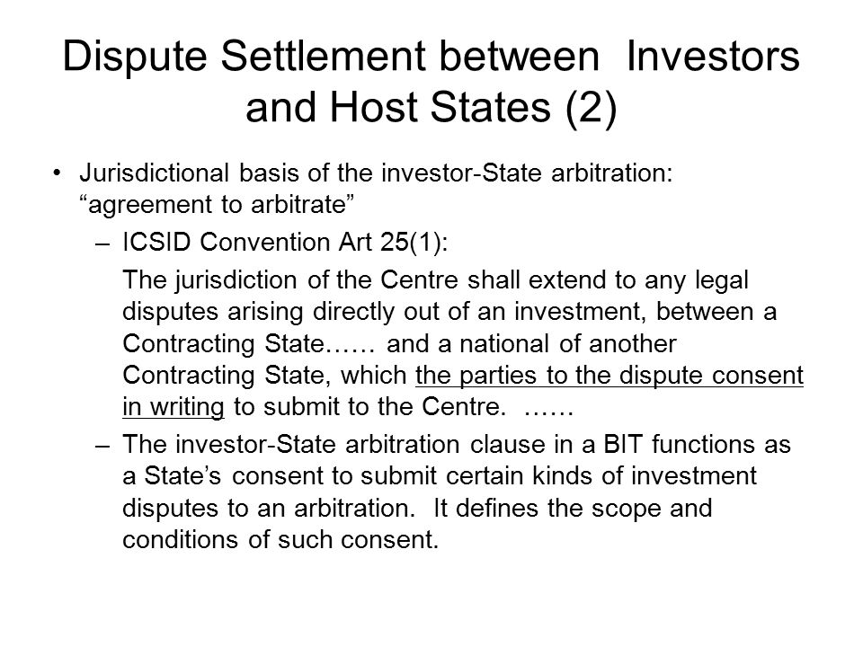 Dispute Settlement between Investors and Host States (2) Jurisdictional basis of the investor-State arbitration: agreement to arbitrate –ICSID Convention Art 25(1): The jurisdiction of the Centre shall extend to any legal disputes arising directly out of an investment, between a Contracting State…… and a national of another Contracting State, which the parties to the dispute consent in writing to submit to the Centre.