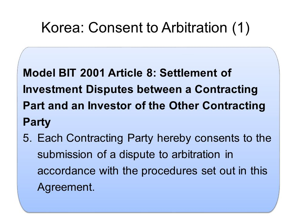 Korea: Consent to Arbitration (1) Model BIT 2001 Article 8: Settlement of Investment Disputes between a Contracting Part and an Investor of the Other Contracting Party 5.Each Contracting Party hereby consents to the submission of a dispute to arbitration in accordance with the procedures set out in this Agreement.