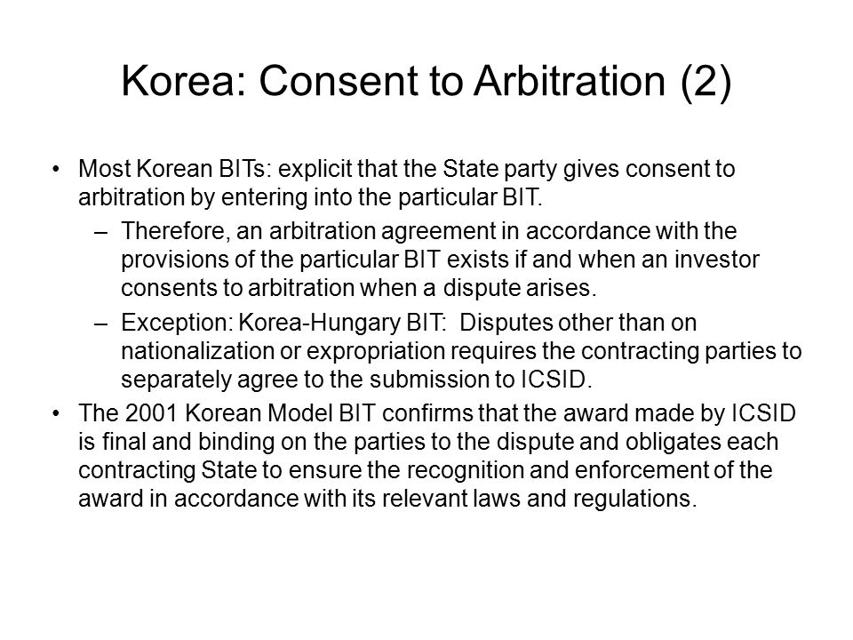 Korea: Consent to Arbitration (2) Most Korean BITs: explicit that the State party gives consent to arbitration by entering into the particular BIT.