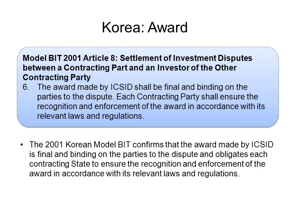 Korea: Award Model BIT 2001 Article 8: Settlement of Investment Disputes between a Contracting Part and an Investor of the Other Contracting Party 6.The award made by ICSID shall be final and binding on the parties to the dispute.