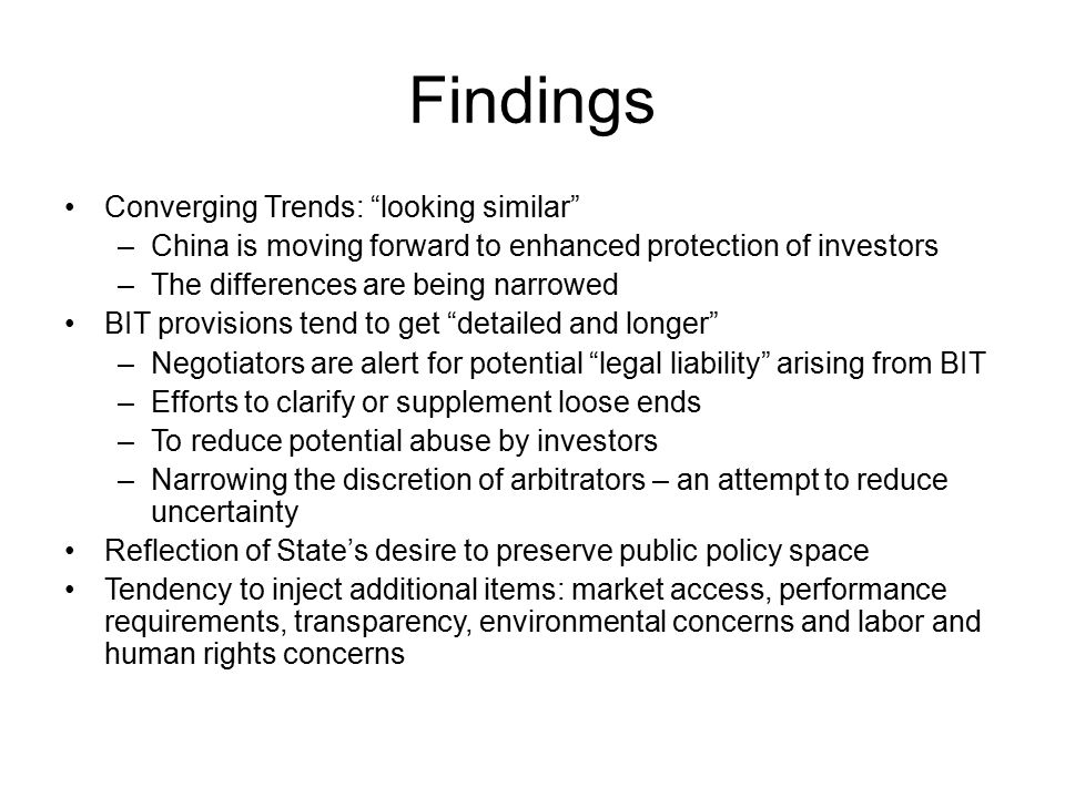 Findings Converging Trends: looking similar –China is moving forward to enhanced protection of investors –The differences are being narrowed BIT provisions tend to get detailed and longer –Negotiators are alert for potential legal liability arising from BIT –Efforts to clarify or supplement loose ends –To reduce potential abuse by investors –Narrowing the discretion of arbitrators – an attempt to reduce uncertainty Reflection of State's desire to preserve public policy space Tendency to inject additional items: market access, performance requirements, transparency, environmental concerns and labor and human rights concerns