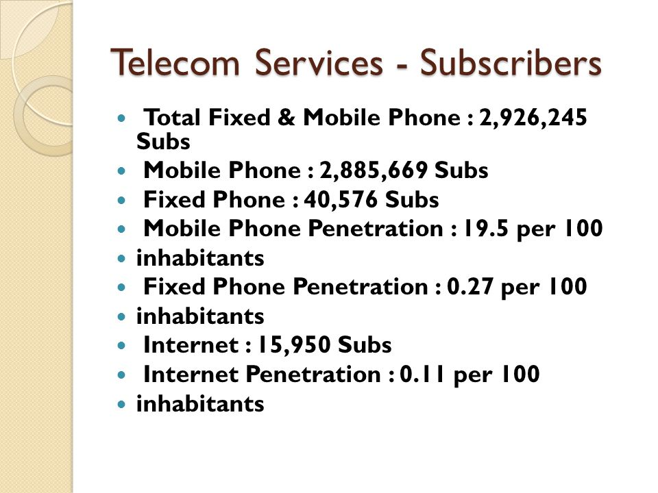 Telecom Services - Subscribers Total Fixed & Mobile Phone : 2,926,245 Subs Mobile Phone : 2,885,669 Subs Fixed Phone : 40,576 Subs Mobile Phone Penetration : 19.5 per 100 inhabitants Fixed Phone Penetration : 0.27 per 100 inhabitants Internet : 15,950 Subs Internet Penetration : 0.11 per 100 inhabitants