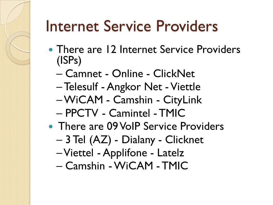Internet Service Providers There are 12 Internet Service Providers (ISPs) – Camnet - Online - ClickNet – Telesulf - Angkor Net - Viettle – WiCAM - Cam