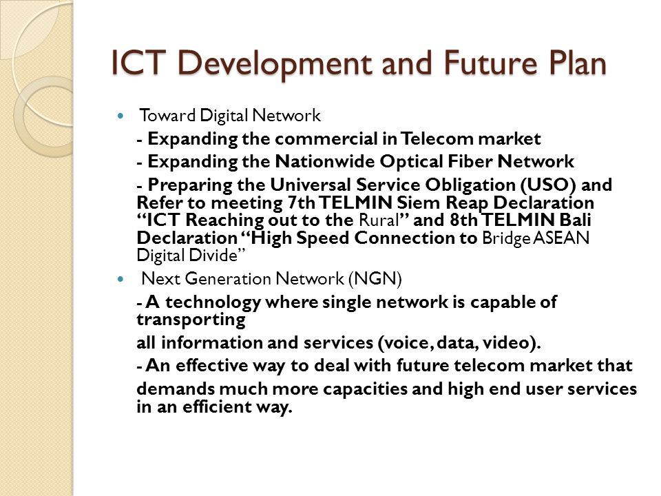 ICT Development and Future Plan Toward Digital Network - Expanding the commercial in Telecom market - Expanding the Nationwide Optical Fiber Network - Preparing the Universal Service Obligation (USO) and Refer to meeting 7th TELMIN Siem Reap Declaration ICT Reaching out to the Rural and 8th TELMIN Bali Declaration High Speed Connection to Bridge ASEAN Digital Divide Next Generation Network (NGN) - A technology where single network is capable of transporting all information and services (voice, data, video).
