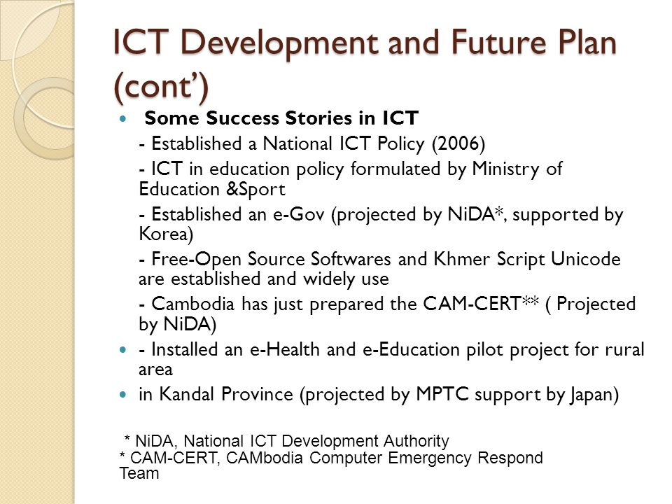 ICT Development and Future Plan (cont') Some Success Stories in ICT - Established a National ICT Policy (2006) - ICT in education policy formulated by Ministry of Education &Sport - Established an e-Gov (projected by NiDA*, supported by Korea) - Free-Open Source Softwares and Khmer Script Unicode are established and widely use - Cambodia has just prepared the CAM-CERT** ( Projected by NiDA) - Installed an e-Health and e-Education pilot project for rural area in Kandal Province (projected by MPTC support by Japan) * NiDA, National ICT Development Authority * CAM-CERT, CAMbodia Computer Emergency Respond Team