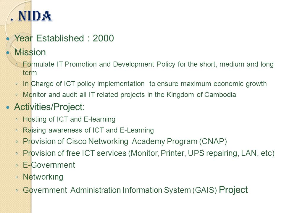. NiDa Year Established : 2000 Mission ◦ Formulate IT Promotion and Development Policy for the short, medium and long term ◦ In Charge of ICT policy implementation to ensure maximum economic growth ◦ Monitor and audit all IT related projects in the Kingdom of Cambodia Activities/Project: ◦ Hosting of ICT and E-learning ◦ Raising awareness of ICT and E-Learning ◦ Provision of Cisco Networking Academy Program (CNAP) ◦ Provision of free ICT services (Monitor, Printer, UPS repairing, LAN, etc) ◦ E-Government ◦ Networking ◦ Government Administration Information System (GAIS) Project