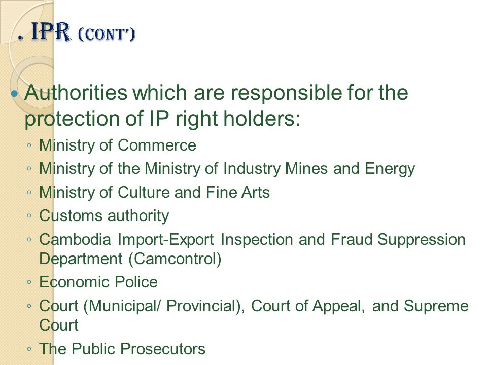 . IPR (Cont') Authorities which are responsible for the protection of IP right holders: ◦ Ministry of Commerce ◦ Ministry of the Ministry of Industry Mines and Energy ◦ Ministry of Culture and Fine Arts ◦ Customs authority ◦ Cambodia Import-Export Inspection and Fraud Suppression Department (Camcontrol) ◦ Economic Police ◦ Court (Municipal/ Provincial), Court of Appeal, and Supreme Court ◦ The Public Prosecutors