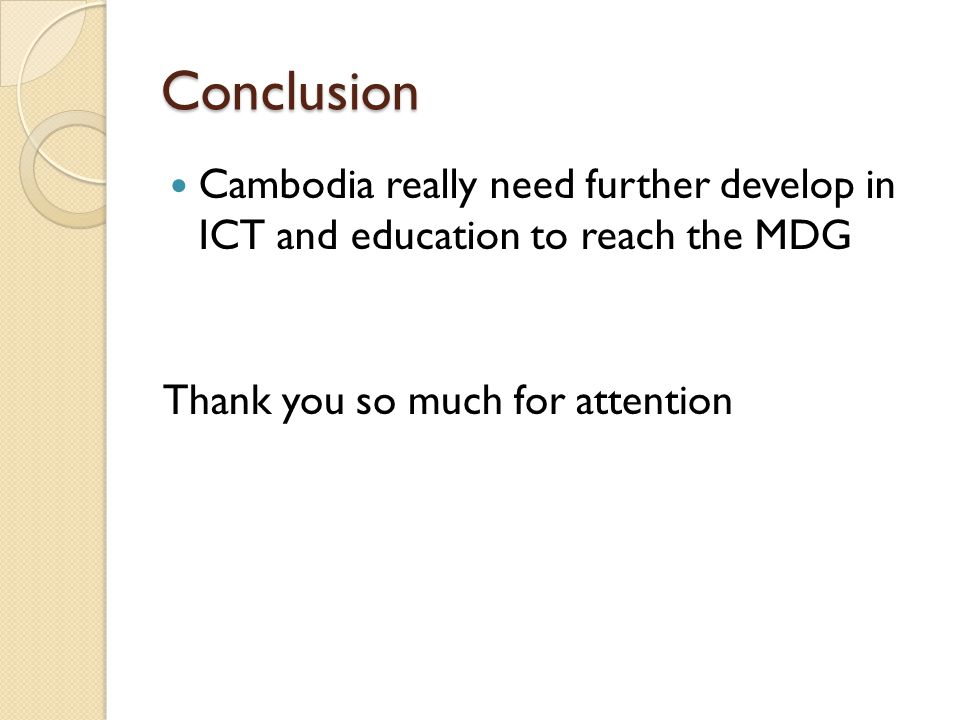 Conclusion Cambodia really need further develop in ICT and education to reach the MDG Thank you so much for attention
