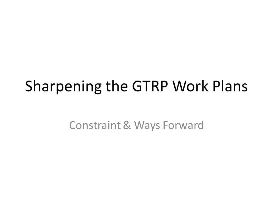 Sharpening the GTRP Work Plans Constraint & Ways Forward