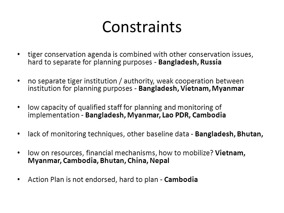 Constraints tiger conservation agenda is combined with other conservation issues, hard to separate for planning purposes - Bangladesh, Russia no separate tiger institution / authority, weak cooperation between institution for planning purposes - Bangladesh, Vietnam, Myanmar low capacity of qualified staff for planning and monitoring of implementation - Bangladesh, Myanmar, Lao PDR, Cambodia lack of monitoring techniques, other baseline data - Bangladesh, Bhutan, low on resources, financial mechanisms, how to mobilize.
