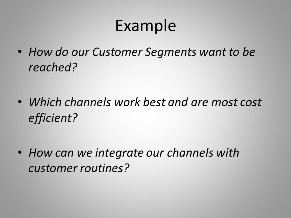 Example How do our Customer Segments want to be reached.