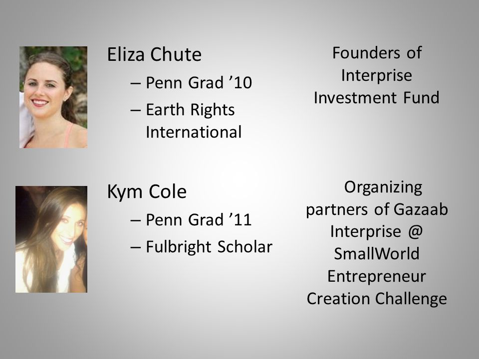 Eliza Chute – Penn Grad '10 – Earth Rights International Kym Cole – Penn Grad '11 – Fulbright Scholar Founders of Interprise Investment Fund Organizing partners of Gazaab Interprise @ SmallWorld Entrepreneur Creation Challenge