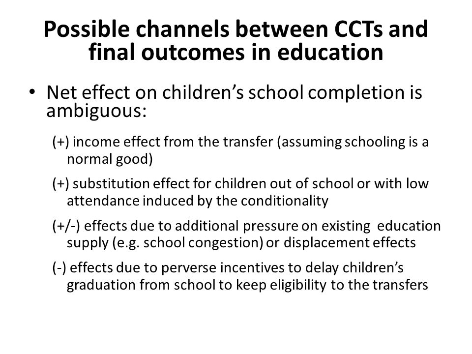 Possible channels between CCTs and final outcomes in education Net effect on children's school completion is ambiguous: (+) income effect from the transfer (assuming schooling is a normal good) (+) substitution effect for children out of school or with low attendance induced by the conditionality (+/-) effects due to additional pressure on existing education supply (e.g.