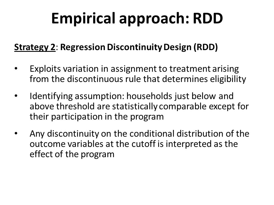 Empirical approach: RDD Strategy 2: Regression Discontinuity Design (RDD) Exploits variation in assignment to treatment arising from the discontinuous rule that determines eligibility Identifying assumption: households just below and above threshold are statistically comparable except for their participation in the program Any discontinuity on the conditional distribution of the outcome variables at the cutoff is interpreted as the effect of the program