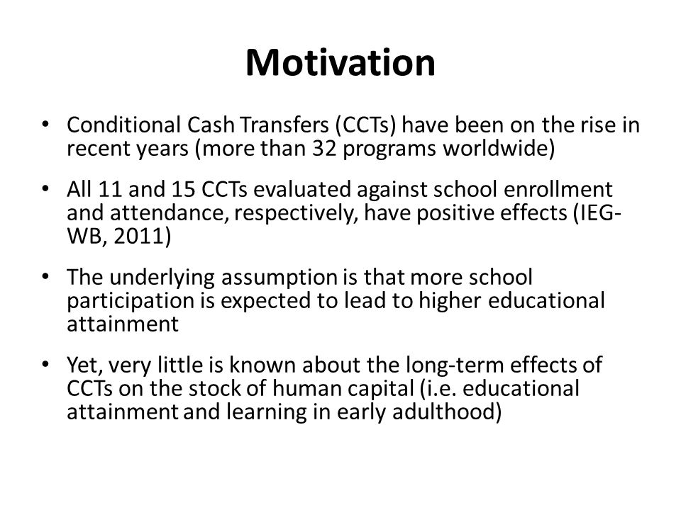 Motivation Conditional Cash Transfers (CCTs) have been on the rise in recent years (more than 32 programs worldwide) All 11 and 15 CCTs evaluated against school enrollment and attendance, respectively, have positive effects (IEG- WB, 2011) The underlying assumption is that more school participation is expected to lead to higher educational attainment Yet, very little is known about the long-term effects of CCTs on the stock of human capital (i.e.
