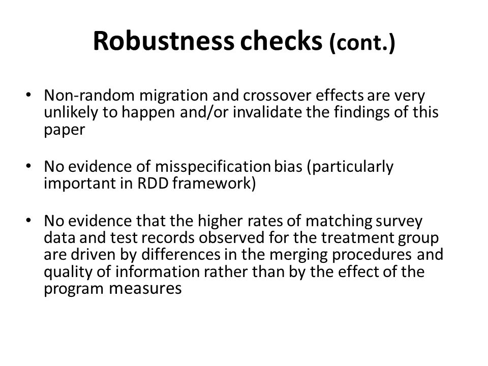 Robustness checks (cont.) Non-random migration and crossover effects are very unlikely to happen and/or invalidate the findings of this paper No evidence of misspecification bias (particularly important in RDD framework) No evidence that the higher rates of matching survey data and test records observed for the treatment group are driven by differences in the merging procedures and quality of information rather than by the effect of the program measures
