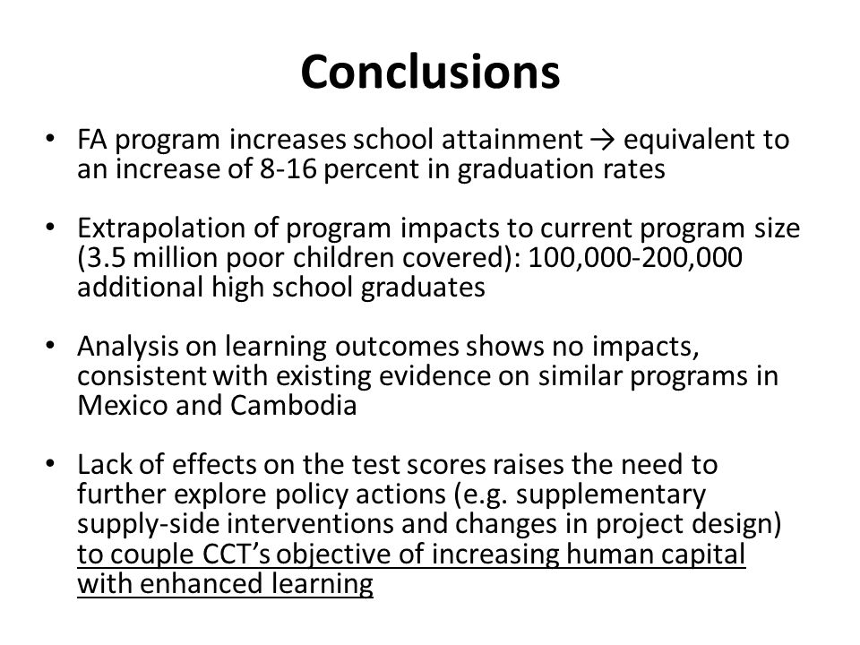 Conclusions FA program increases school attainment → equivalent to an increase of 8-16 percent in graduation rates Extrapolation of program impacts to current program size (3.5 million poor children covered): 100,000-200,000 additional high school graduates Analysis on learning outcomes shows no impacts, consistent with existing evidence on similar programs in Mexico and Cambodia Lack of effects on the test scores raises the need to further explore policy actions (e.g.