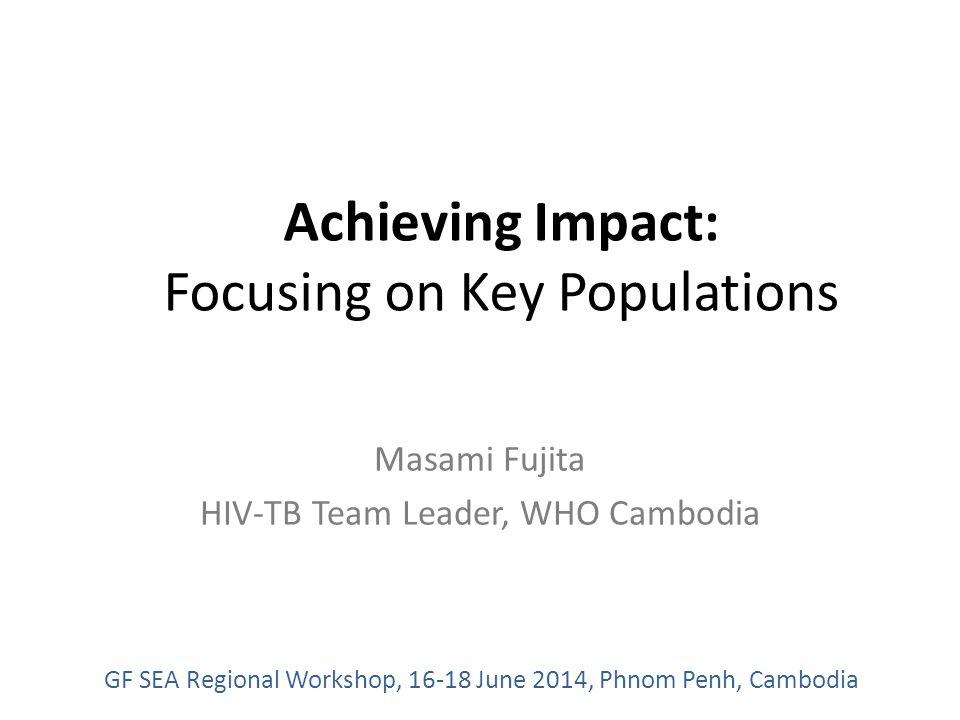 Achieving Impact: Focusing on Key Populations Masami Fujita HIV-TB Team Leader, WHO Cambodia GF SEA Regional Workshop, 16-18 June 2014, Phnom Penh, Cambodia