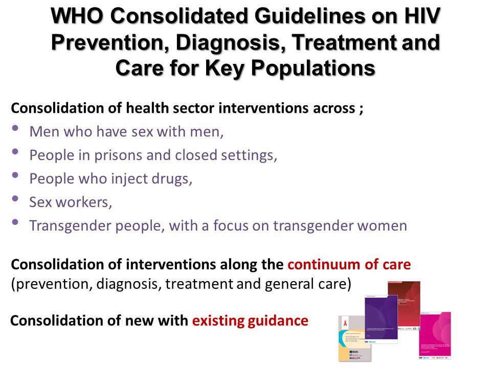 WHO Consolidated Guidelines on HIV Prevention, Diagnosis, Treatment and Care for Key Populations Consolidation of interventions along the continuum of care (prevention, diagnosis, treatment and general care) Consolidation of health sector interventions across ; Men who have sex with men, People in prisons and closed settings, People who inject drugs, Sex workers, Transgender people, with a focus on transgender women Consolidation of new with existing guidance