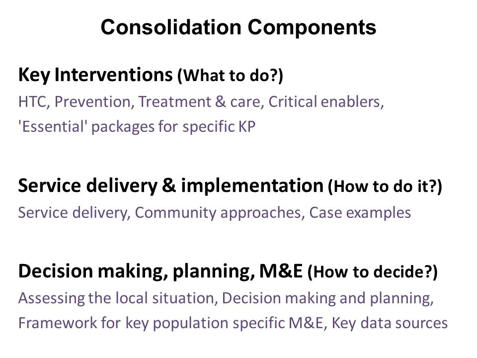 Consolidation Components Key Interventions (What to do ) HTC, Prevention, Treatment & care, Critical enablers, Essential packages for specific KP Service delivery & implementation (How to do it ) Service delivery, Community approaches, Case examples Decision making, planning, M&E (How to decide ) Assessing the local situation, Decision making and planning, Framework for key population specific M&E, Key data sources