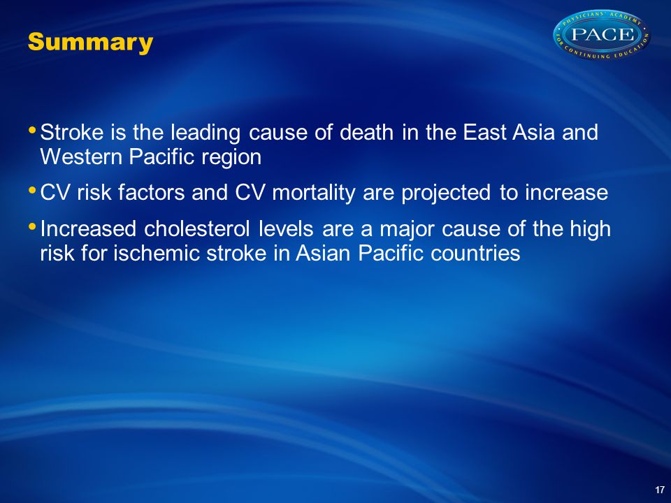 Summary Stroke is the leading cause of death in the East Asia and Western Pacific region CV risk factors and CV mortality are projected to increase Increased cholesterol levels are a major cause of the high risk for ischemic stroke in Asian Pacific countries 17