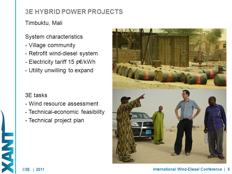 ©3E | System characteristics - Village community - Retrofit wind-diesel system - Electricity tariff 15 ¢€/kWh - Utility unwilling to expand 3E tasks - Wind resource assessment - Technical-economic feasibility - Technical project plan 2011 International Wind-Diesel Conference |5 3E HYBRID POWER PROJECTS Timbuktu, Mali