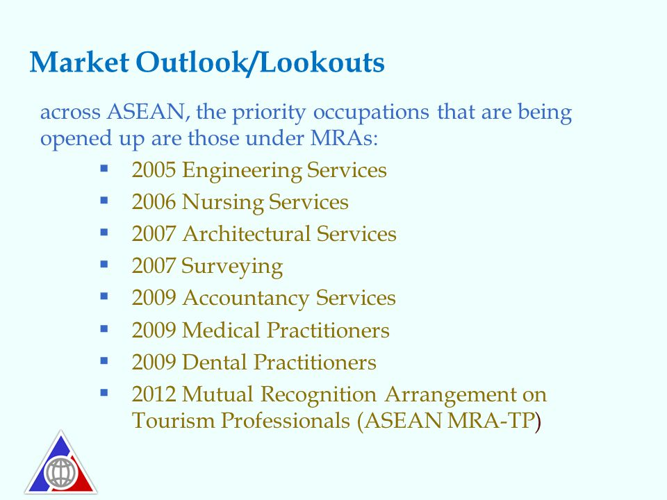 Market Outlook/Lookouts across ASEAN, the priority occupations that are being opened up are those under MRAs:  2005 Engineering Services  2006 Nursi