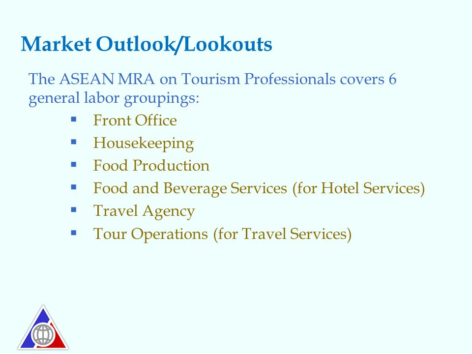 Market Outlook/Lookouts The ASEAN MRA on Tourism Professionals covers 6 general labor groupings:  Front Office  Housekeeping  Food Production  Foo