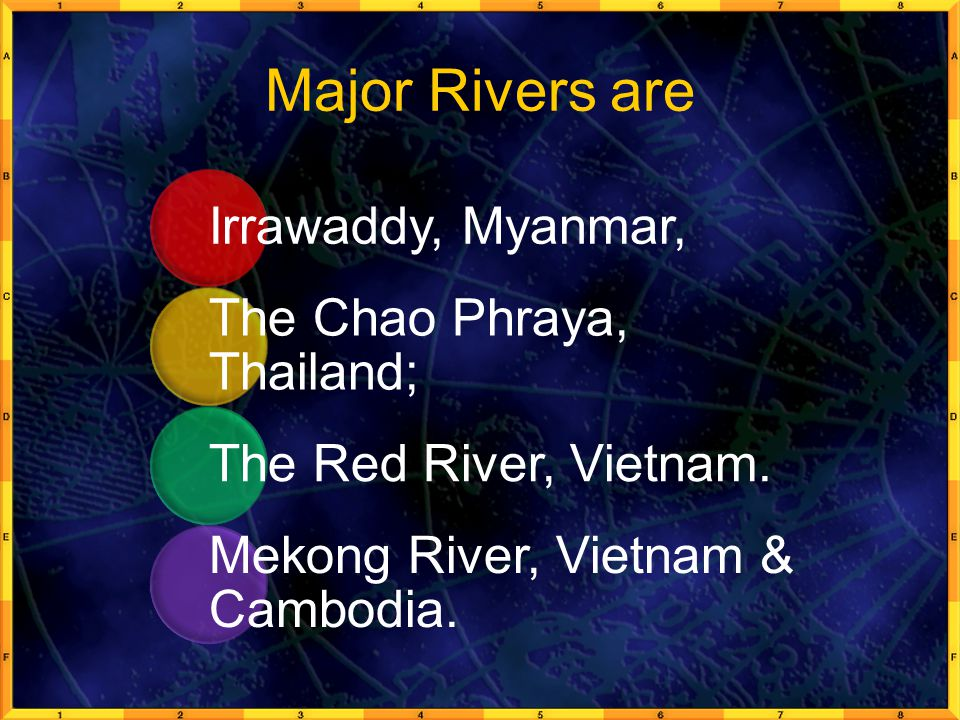 Major Rivers are Irrawaddy, Myanmar, The Chao Phraya, Thailand; The Red River, Vietnam. Mekong River, Vietnam & Cambodia.