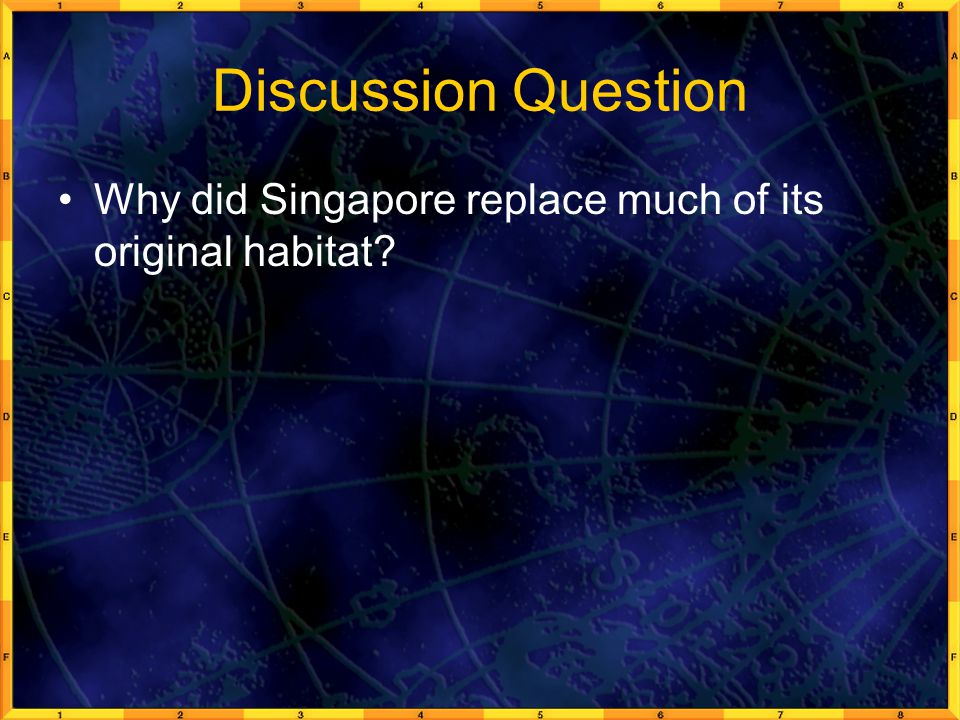 Discussion Question Why did Singapore replace much of its original habitat?