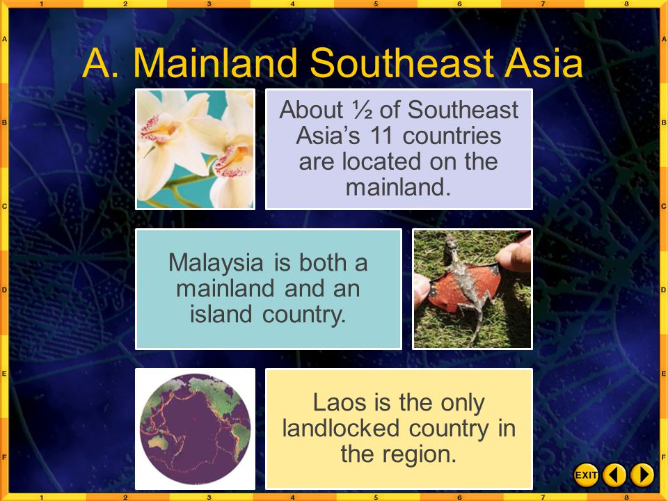 A. Mainland Southeast Asia About ½ of Southeast Asia's 11 countries are located on the mainland. Malaysia is both a mainland and an island country. La