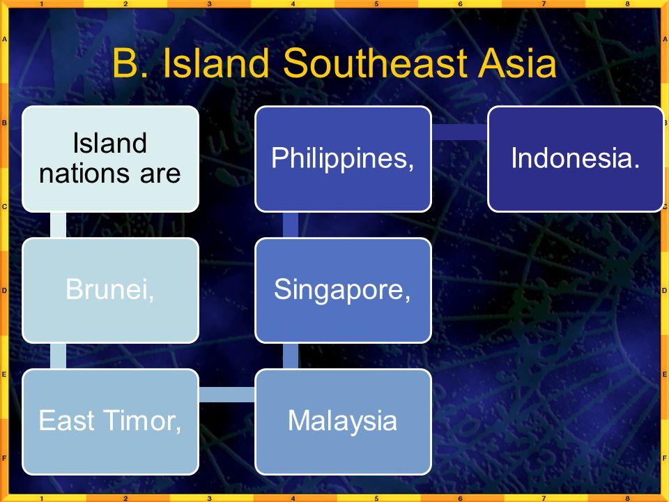 B. Island Southeast Asia Island nations are Brunei,East Timor,MalaysiaSingapore,Philippines,Indonesia.