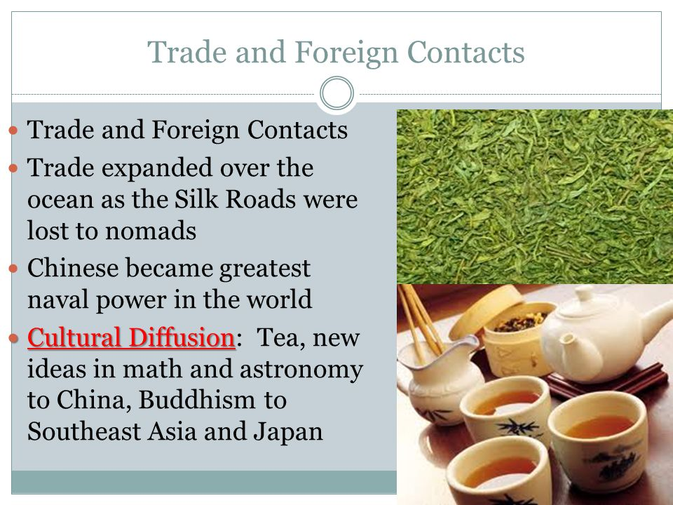 Trade and Foreign Contacts Trade expanded over the ocean as the Silk Roads were lost to nomads Chinese became greatest naval power in the world Cultural Diffusion Cultural Diffusion: Tea, new ideas in math and astronomy to China, Buddhism to Southeast Asia and Japan