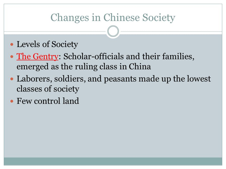 Changes in Chinese Society Levels of Society The Gentry: Scholar-officials and their families, emerged as the ruling class in China Laborers, soldiers, and peasants made up the lowest classes of society Few control land