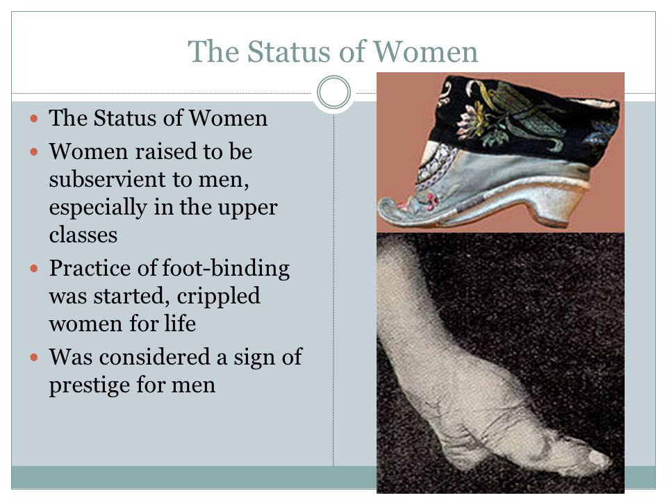 The Status of Women Women raised to be subservient to men, especially in the upper classes Practice of foot-binding was started, crippled women for life Was considered a sign of prestige for men