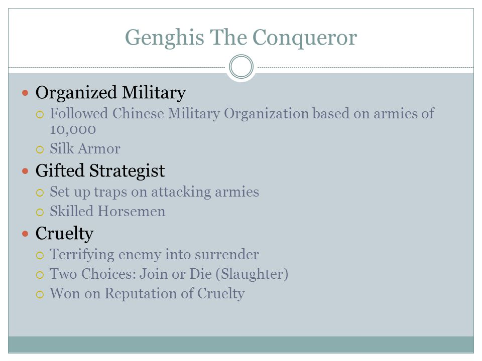 Genghis The Conqueror Organized Military  Followed Chinese Military Organization based on armies of 10,000  Silk Armor Gifted Strategist  Set up traps on attacking armies  Skilled Horsemen Cruelty  Terrifying enemy into surrender  Two Choices: Join or Die (Slaughter)  Won on Reputation of Cruelty