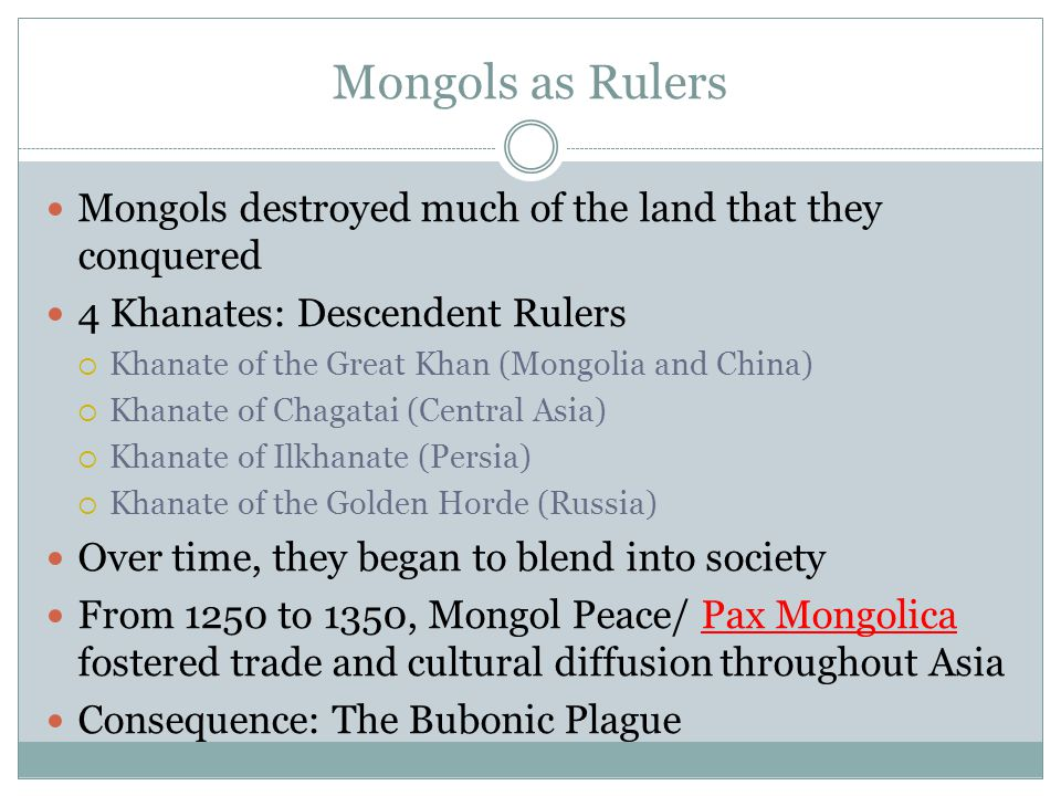 Mongols as Rulers Mongols destroyed much of the land that they conquered 4 Khanates: Descendent Rulers  Khanate of the Great Khan (Mongolia and China)  Khanate of Chagatai (Central Asia)  Khanate of Ilkhanate (Persia)  Khanate of the Golden Horde (Russia) Over time, they began to blend into society From 1250 to 1350, Mongol Peace/ Pax Mongolica fostered trade and cultural diffusion throughout Asia Consequence: The Bubonic Plague