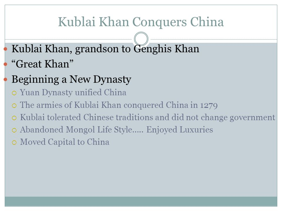 Kublai Khan Conquers China Kublai Khan, grandson to Genghis Khan Great Khan Beginning a New Dynasty  Yuan Dynasty unified China  The armies of Kublai Khan conquered China in 1279  Kublai tolerated Chinese traditions and did not change government  Abandoned Mongol Life Style…..