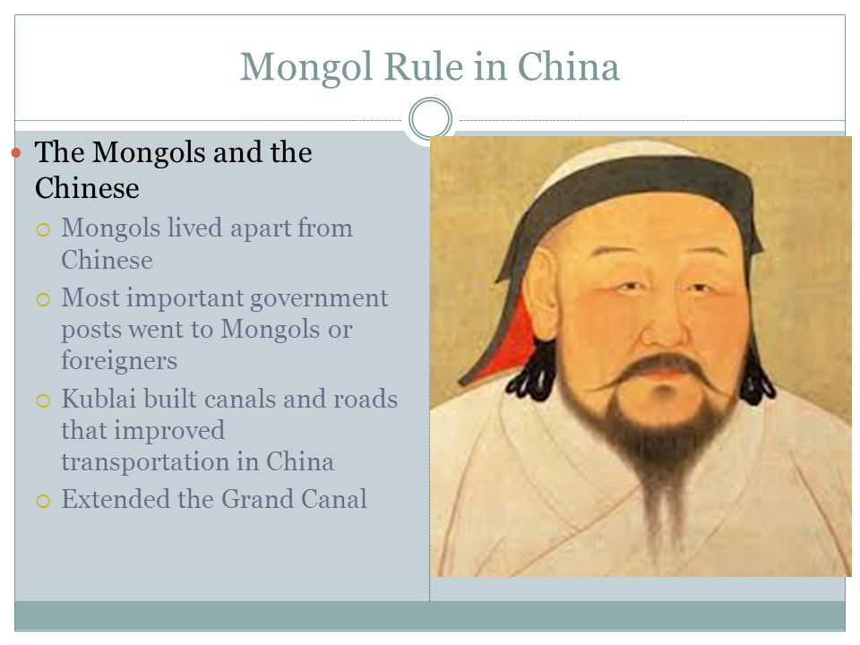 Mongol Rule in China The Mongols and the Chinese  Mongols lived apart from Chinese  Most important government posts went to Mongols or foreigners  Kublai built canals and roads that improved transportation in China  Extended the Grand Canal