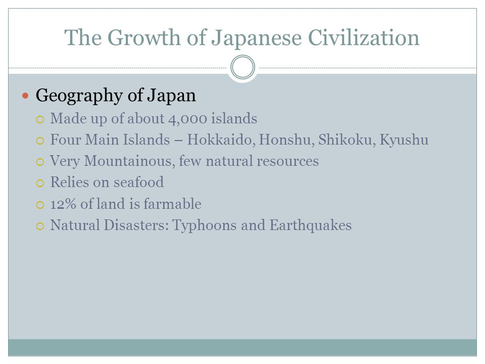 The Growth of Japanese Civilization Geography of Japan  Made up of about 4,000 islands  Four Main Islands – Hokkaido, Honshu, Shikoku, Kyushu  Very Mountainous, few natural resources  Relies on seafood  12% of land is farmable  Natural Disasters: Typhoons and Earthquakes